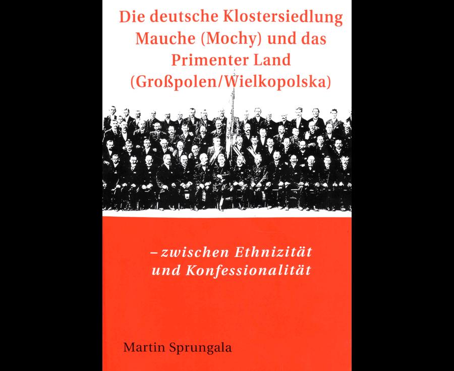 Martin Sprungala Die deutsche Klostersiedlung Mauche (Mochy) und das Primenter Land (Großpolen/Wielkopolska)