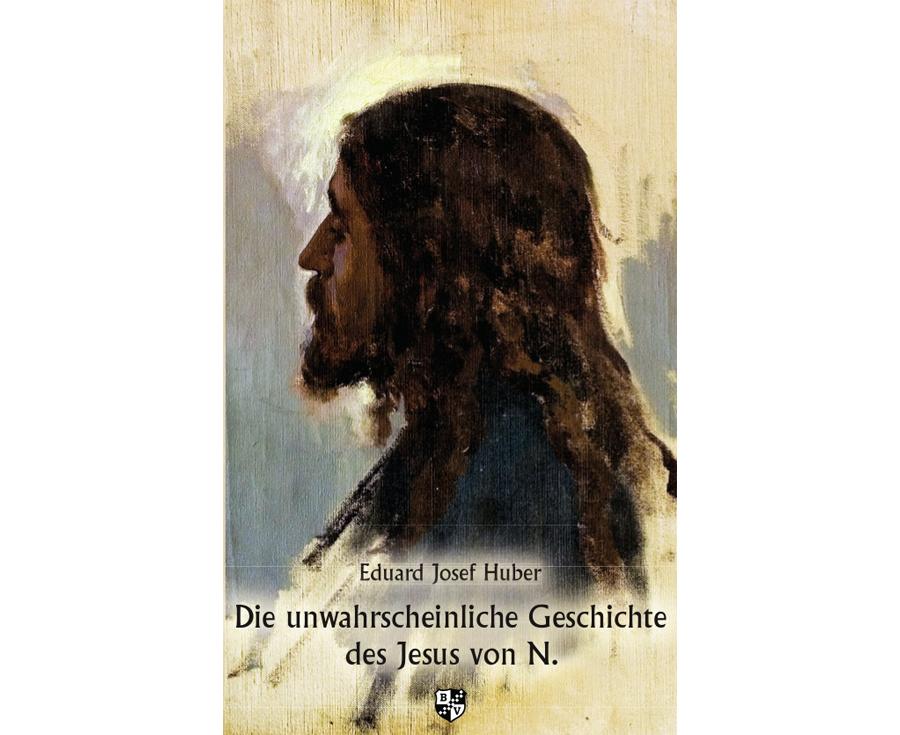 Eduard Josef Huber Die unwahrscheinliche Geschichte des Jesus von N.